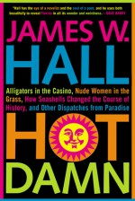 Hot Damn!: Alligators in the Casino, Nude Women in the Grass, How Seashells Changed the Course of History, and Other Dispatches from Paradise - James W. Hall