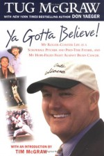 Ya Gotta Believe!: My Roller-Coaster Life as a Screwball Pitcher, and Part-Time Father, and My Hope-Filled Fight Against Brain Cancer - Tug McGraw, Don Yaeger, Tim McGraw