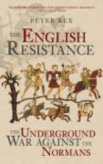 The English Resistance: The Underground War Against the Normans - Peter Rex