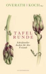 Tafelrunde: Schriftsteller kochen für ihre Freunde (German Edition) - Angelika Overath