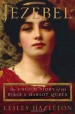 Jezebel: The Untold Story Of The Bible's Harlot Queen - Lesley Hazleton