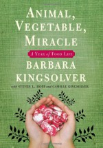 Animal, Vegetable, Miracle: A Year of Food Life - Barbara Kingsolver, Steven L. Hopp, Camille Kingsolver, Richard A. Houser
