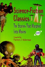 Science-Fiction Classics: The Stories That Morphed Into Movies - Forrest J. Ackerman