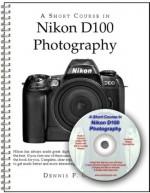 A Short Course In Nikon D100 Photography Book/E Book - Dennis P. Curtin