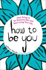 How to Be You: Stop Trying to Be Someone Else and Start Living Your Life - Jeffrey Marsh