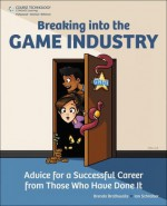 Breaking into the Game Industry: Advice for a Successful Career from Those Who Have Done It, 1st Edition - Brenda Brathwaite, Ian Schreiber