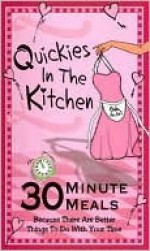 Quickies in the Kitchen: 30 Minute Meals Because There Are Better Things to Do with Your Time - Cq Products