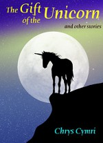 The Gift of the Unicorn: and other stories - Chrys Cymri