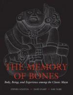 The Memory of Bones: Body, Being, and Experience among the Classic Maya (Joe R. and Teresa Lozano Long Series in Latin American and Latino Art and Culture) - Stephen Houston, David Stuart, Karl Taube