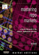 Mastering Repo Markets: A Step-by-Step Guide to the Products, Applications and Risks - Bob Steiner, Robert Steiner