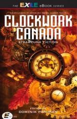 Clockwork Canada : Steampunk Fiction - Dominik Parisien