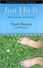 Just Hit It: Our Equipment and Our Game - Frank Thomas, Jeff Neuman, Jack Nicklaus