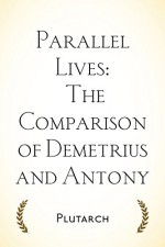 Parallel Lives: The Comparison of Demetrius and Antony - Plutarch