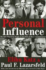 Personal Influence: The Part Played by People in the Flow of Mass Communications - Elihu Katz