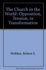 The Church in the World: Opposition, Tension, or Transformation - Robert Webber