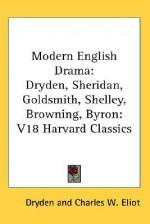 Modern English Drama: Dryden, Sheridan, Goldsmith, Shelley, Browning, Byron: V18 Harvard Classics - Alex Dryden, Charles William Eliot