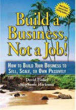 Build a Business, Not a Job! - How to Build Your Business to Sell, Scale, or Own Passively - David Finkel, Stephanie Harkness