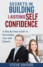 Secrets In Building Lasting Self Confidence: Step By Step Guide To Re-Building Your Self Esteem - Steve Snyder