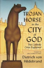Trojan Horse in the City of God: The Catholic Crisis Explained - Dietrich von Hildebrand, John Cardinal O'Connor