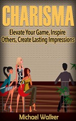 CHARISMA: Elevate Your Game, Inspire Others, Create Lasting Impressions - Michael Walker