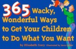 365 Wacky, Wonderful Ways to Get Your Children to Do What You Want - Elizabeth Crary