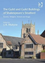 The Guild and Guild Buildings of Shakespeare's Stratford: Society, Religion, School and Stage - J R Mulryne