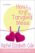 How to Knit a Tangled Mess (DIY Dating Book 2) - Rachel Elizabeth Cole