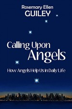 Calling Upon Angels: How Angels Help Us in Daily LIfe - Rosemary Ellen Guiley