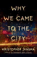 Why We Came to the City - Kristopher Jansma
