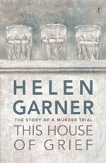 This House of Grief: The Story of a Murder Trial - Helen Garner