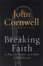 Breaking Faith: The Pope, the People and the Fate of Catholicism - John Cornwell