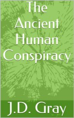 The Ancient Human Conspiracy - J.D. Gray