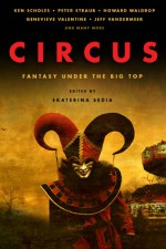 Circus: Fantasy Under the Big Top - Ekaterina Sedia, Peter Straub, Jessica Reisman, Eric Witchey, Genevieve Valentine, Ken Scholes, Barry B. Longyear, Kij Johnson, Amanda C. Davis, Felicity Dowker, Christopher Barzak, Neal Barrett Jr., Holly Black, Cate Gardner, Howard Waldrop, Amanda Downum, E. Catherine