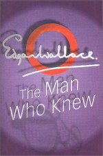 The Man Who Knew - Edgar Wallace