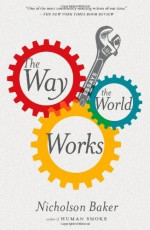 The Way the World Works - Nicholson Baker