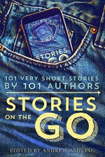 Stories on the Go: 101 Very Short Stories by 101 Authors - Hugh Howey, Geraldine Evans, Rachel Aukes, Jamie Campbell, Lisa Grace, Daniel R. Marvello, Andrew Ashling, Andrew Ashling