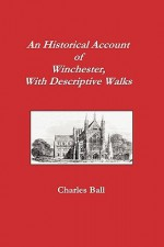 An Historical Account of Winchester, with Descriptive Works - Charles Ball, Christopher Mulvey