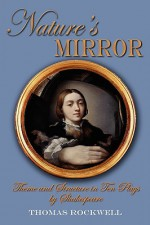 Nature's Mirror: Theme and Structure in Ten Plays by Shakespeare - Thomas Rockwell