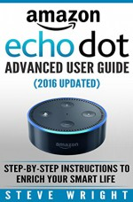 Amazon Echo Dot: Amazon Dot Advanced User Guide (2016 Updated): Step-by-Step Instructions to Enrich Your Smart Life! (Amazon Echo, Dot, Echo Dot, Amazon Echo User Manual, Echo Dot ebook, Amazon Dot) - Steve Wright, Amazon Dot, Amazon Echo, Echo Dot, Amazon Echo Dot