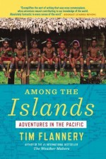 Among the Islands: Adventures in the Pacific by Flannery, Tim (2013) Paperback - Tim Flannery