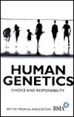 Human Genetics: Choice and Responsibility - British Medical Association
