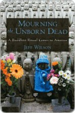 Mourning the Unborn Dead A Buddhist Ritual Comes to America - Jeff Wilson