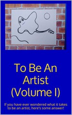 To Be An Artist (Volume I): If you have ever wondered what it takes to be an artist, here's some answer! - Jerry Gordon
