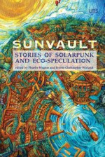 Sunvault: Stories of Solarpunk and Eco-Speculation - Phoebe Wagner, Brontë Christopher Wieland, Andrew Dincher, Jess Barber, Santiago Belluco, Lisa M. Bradley, José M. Jimenez, Chloe N. Clark, Brandon Crilly, Yilun Fan, S. Qiouyi Lu, Jaymee Goh, Maura Lydon, Camille Meyers, Lev Mirov, Kristine Ong Muslim, joel nathanael, Sa
