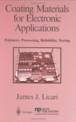 Coating Materials for Electronic Applications: Polymers, Processes, Reliability, Testing - James J. Licari