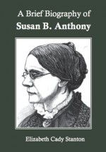 A Brief Biography of Susan B. Anthony - Elizabeth Cady Stanton