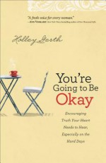 You're Going to Be Okay: Encouraging Truth Your Heart Needs to Hear, Especially on the Hard Days - Holley Gerth