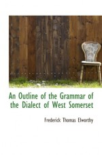 An Outline of the Grammar of the Dialect of West Somerset - Frederick Thomas Elworthy