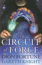 The Circuit of Force: Occult Dynamics of the Etheric Vehicle - Dion Fortune, Gareth Knight