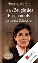 Ich bin Zeugin: des Ehrenmords an meiner Schwester (German Edition) - Nourig Apfeld